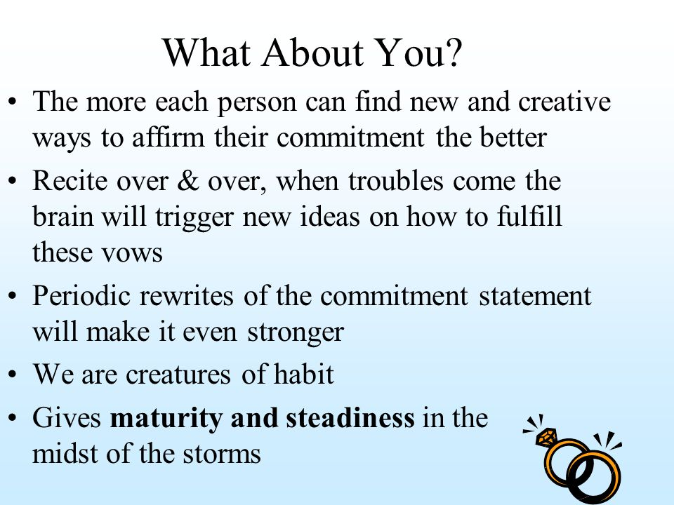 What About You? The more each person can find new and creative ways to affirm their commitment the better Recite over & over, when troubles come the b