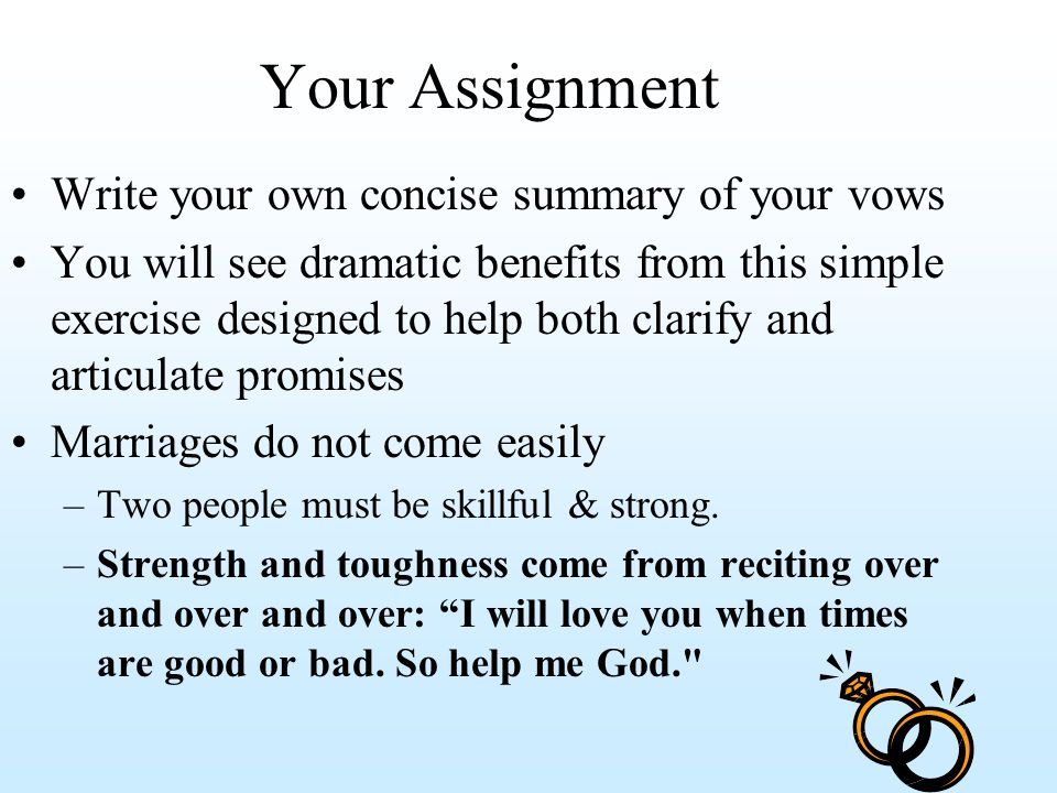 Your Assignment Write your own concise summary of your vows You will see dramatic benefits from this simple exercise designed to help both clarify and articulate promises Marriages do not come easily –Two people must be skillful & strong.