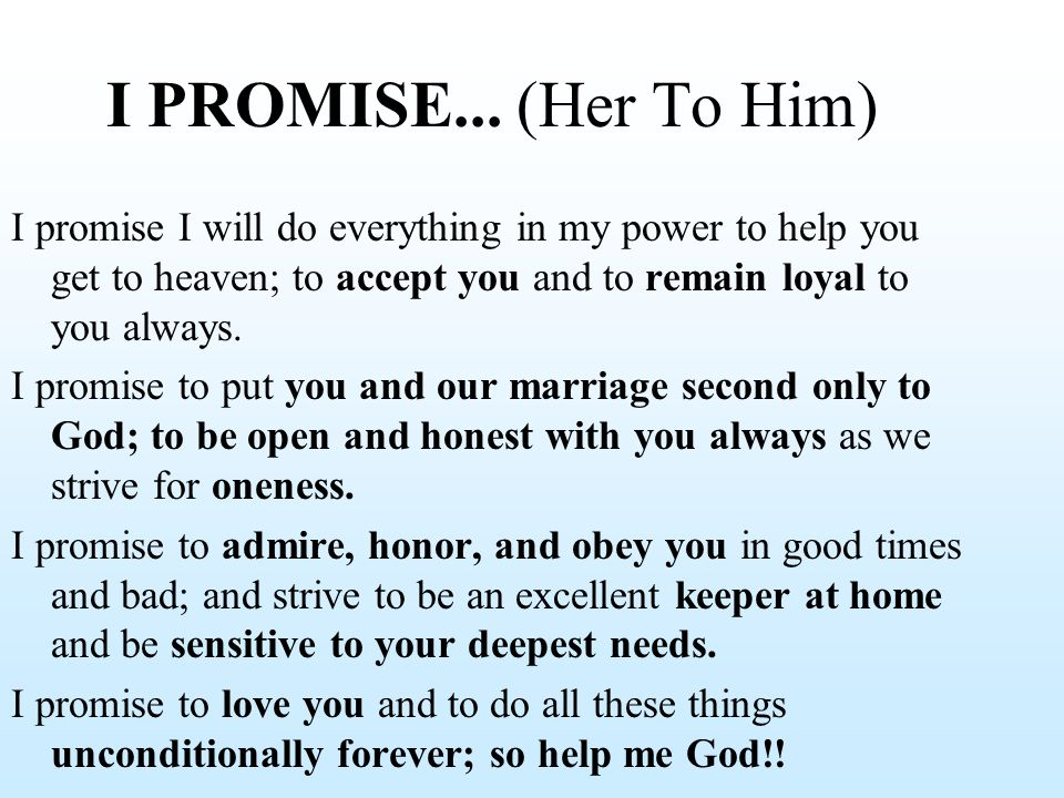 I PROMISE... (Her To Him) I promise I will do everything in my power to help you get to heaven; to accept you and to remain loyal to you always. I pro