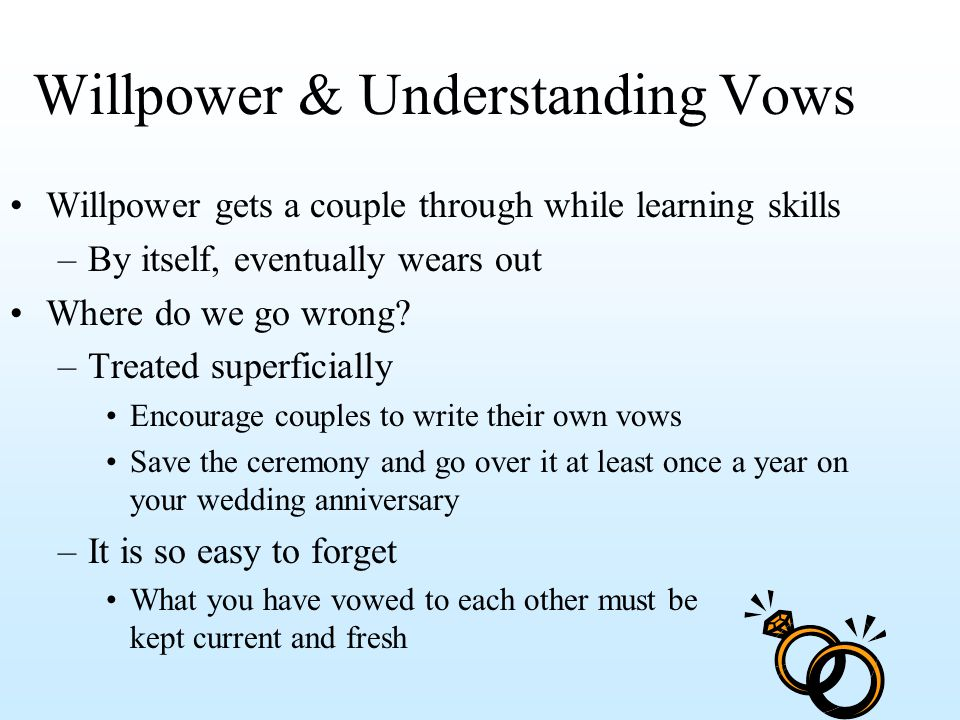Willpower & Understanding Vows Willpower gets a couple through while learning skills –By itself, eventually wears out Where do we go wrong? –Treated s