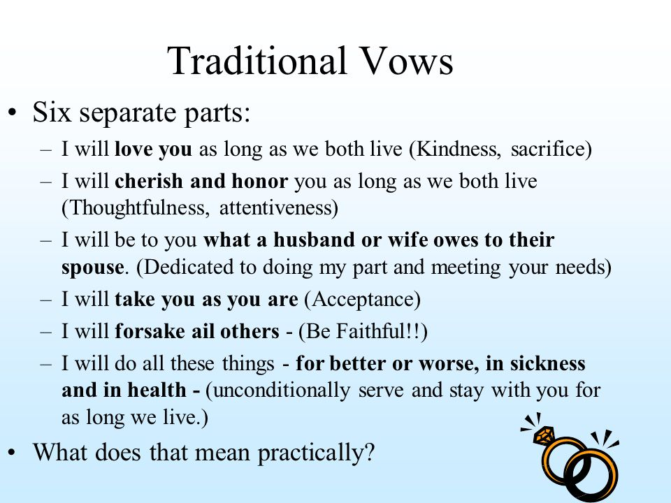 Traditional Vows Six separate parts: –I will love you as long as we both live (Kindness, sacrifice) –I will cherish and honor you as long as we both live (Thoughtfulness, attentiveness) –I will be to you what a husband or wife owes to their spouse.