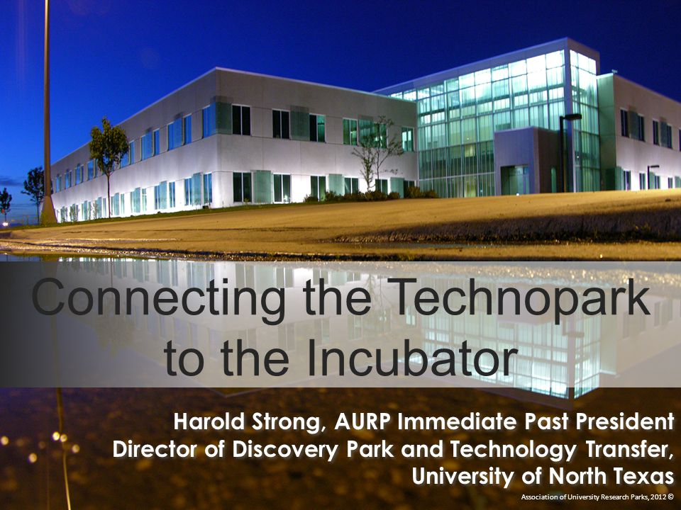 Connecting the Technopark to the Incubator Association of University Research Parks, 2012 © Harold Strong, AURP Immediate Past President Director of Discovery Park and Technology Transfer, University of North Texas