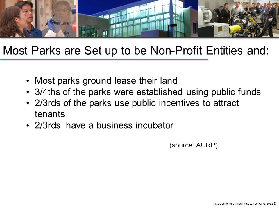 Association of University Research Parks, 2012 © Most parks ground lease their land 3/4ths of the parks were established using public funds 2/3rds of the parks use public incentives to attract tenants 2/3rds have a business incubator (source: AURP) Most Parks are Set up to be Non-Profit Entities and: