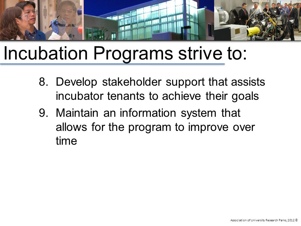 Association of University Research Parks, 2012 © Incubation Programs strive to: 8.Develop stakeholder support that assists incubator tenants to achiev
