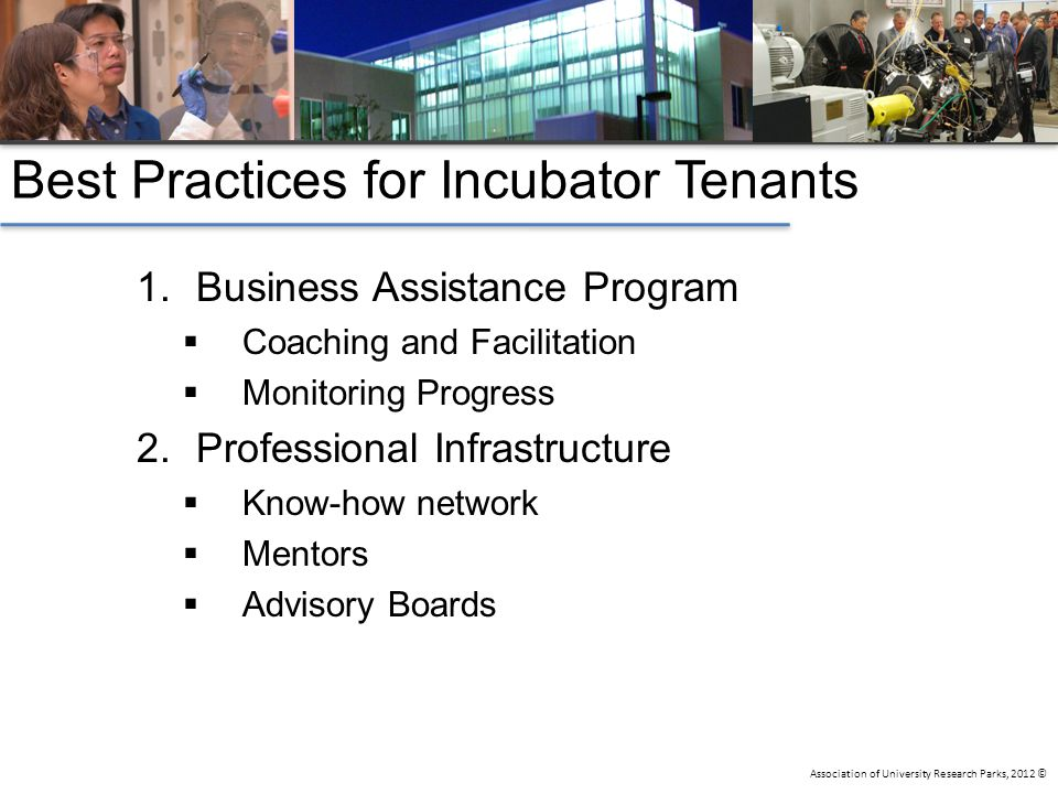 Association of University Research Parks, 2012 © Best Practices for Incubator Tenants 1.Business Assistance Program  Coaching and Facilitation  Monitoring Progress 2.Professional Infrastructure  Know-how network  Mentors  Advisory Boards