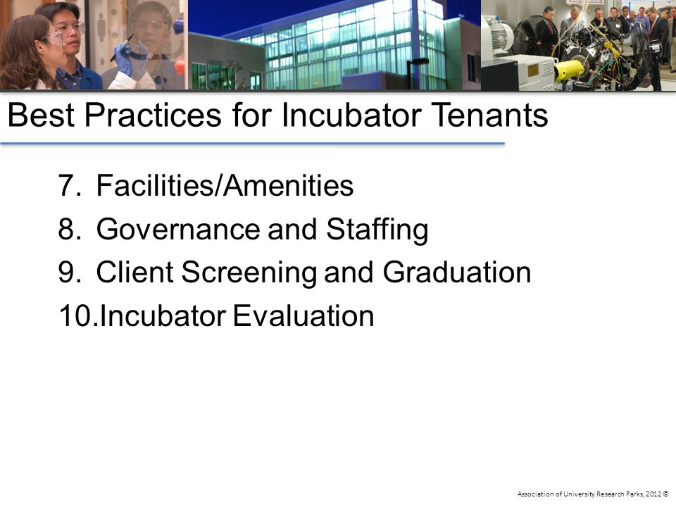 Association of University Research Parks, 2012 © Best Practices for Incubator Tenants 7.Facilities/Amenities 8.Governance and Staffing 9.Client Screening and Graduation 10.Incubator Evaluation