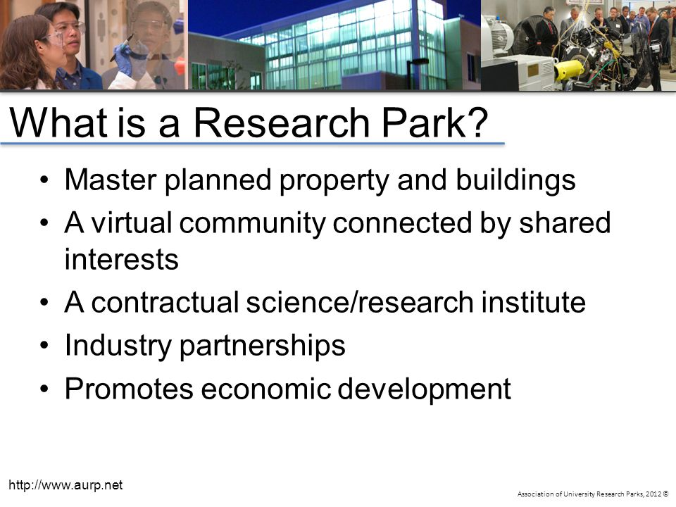 Association of University Research Parks, 2012 © What is a Research Park? Master planned property and buildings A virtual community connected by share