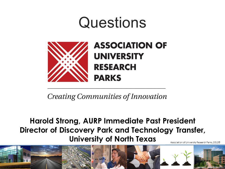 Questions Association of University Research Parks, 2012© Harold Strong, AURP Immediate Past President Director of Discovery Park and Technology Trans