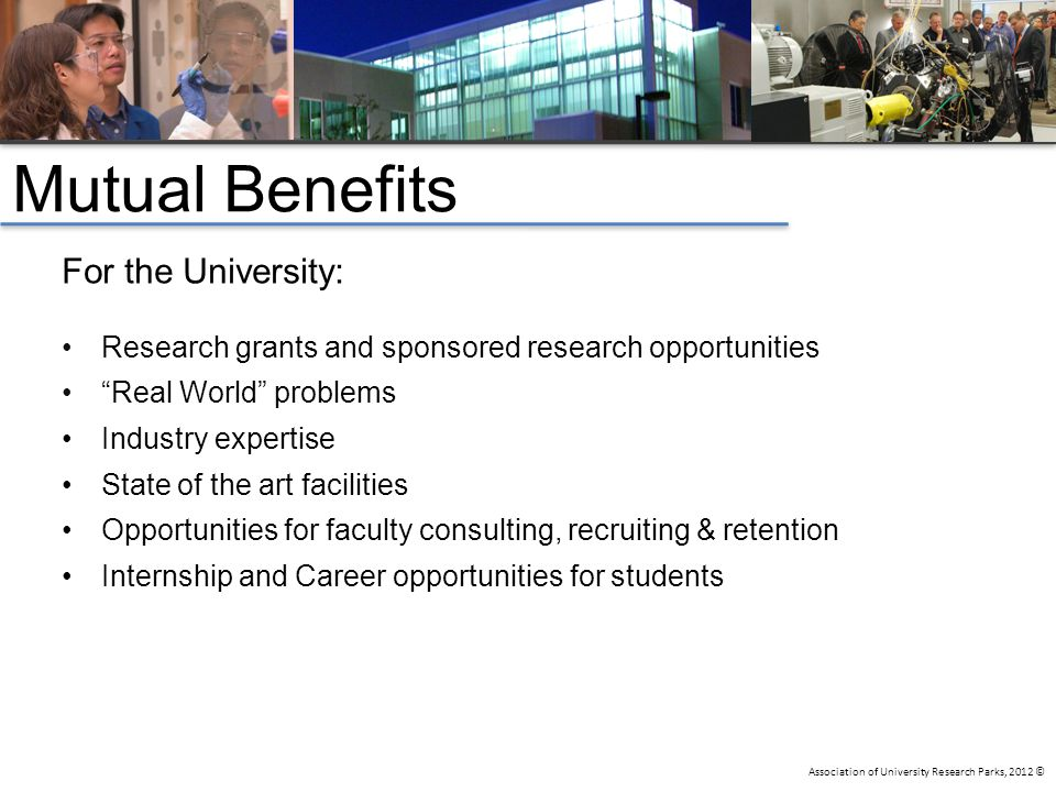 Association of University Research Parks, 2012 © Mutual Benefits For the University: Research grants and sponsored research opportunities Real World problems Industry expertise State of the art facilities Opportunities for faculty consulting, recruiting & retention Internship and Career opportunities for students