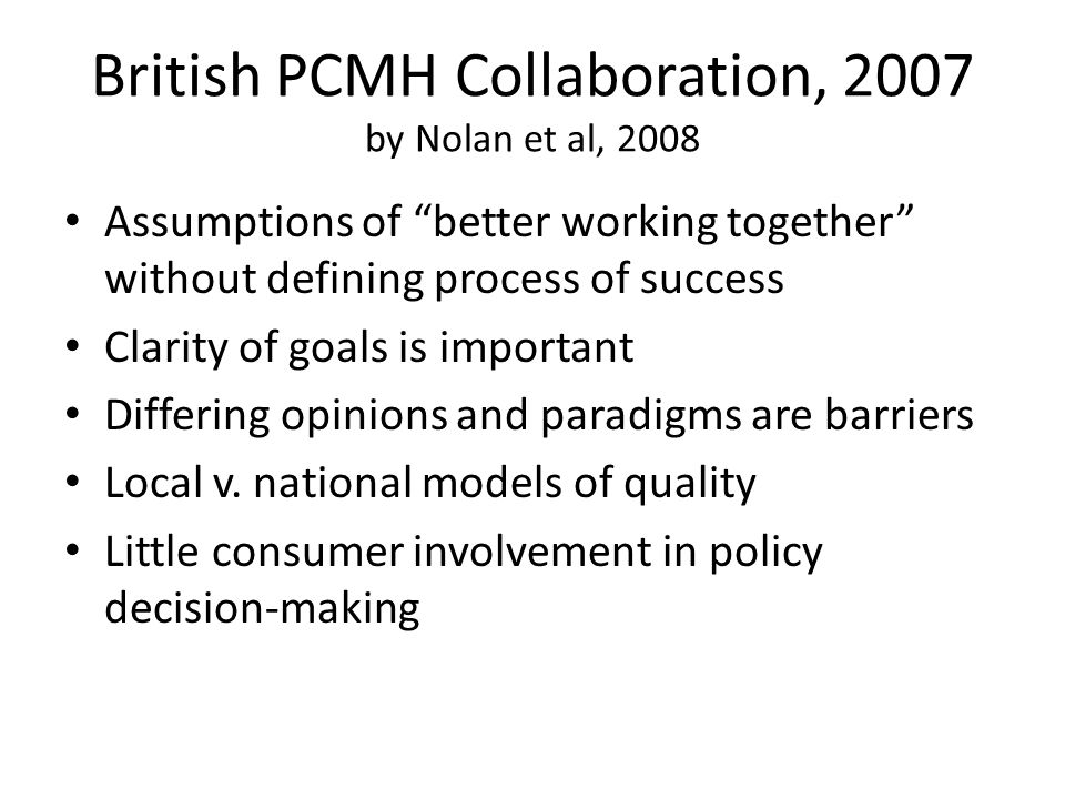 "British PCMH Collaboration, 2007 by Nolan et al, 2008 Assumptions of ""better working together"" without defining process of success Clarity of goals is"