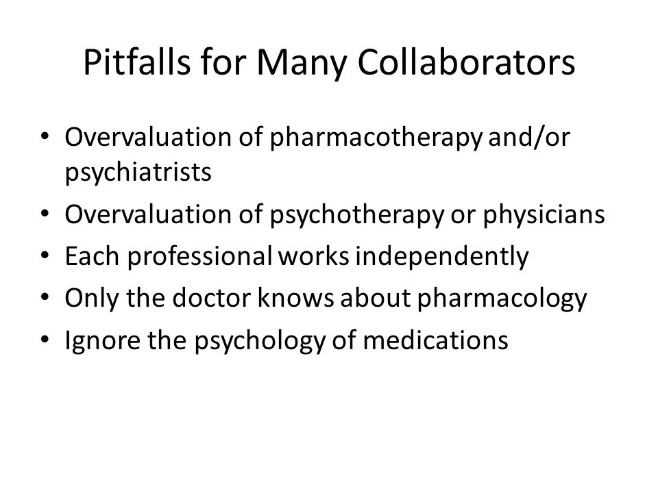 Pitfalls for Many Collaborators Overvaluation of pharmacotherapy and/or psychiatrists Overvaluation of psychotherapy or physicians Each professional w
