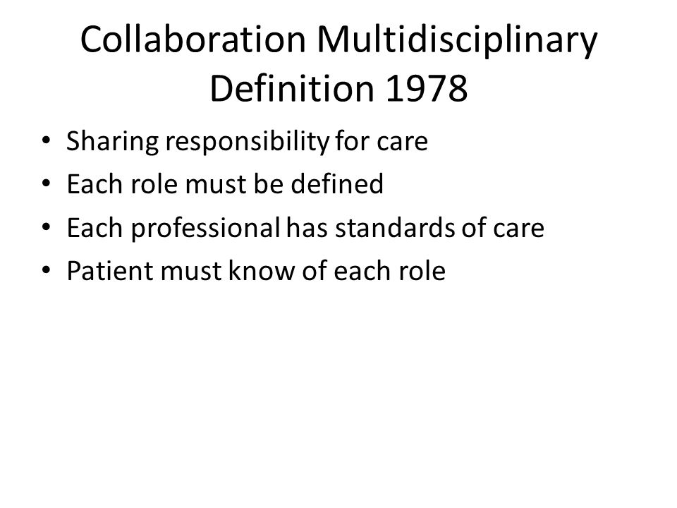 Collaboration Multidisciplinary Definition 1978 Sharing responsibility for care Each role must be defined Each professional has standards of care Pati