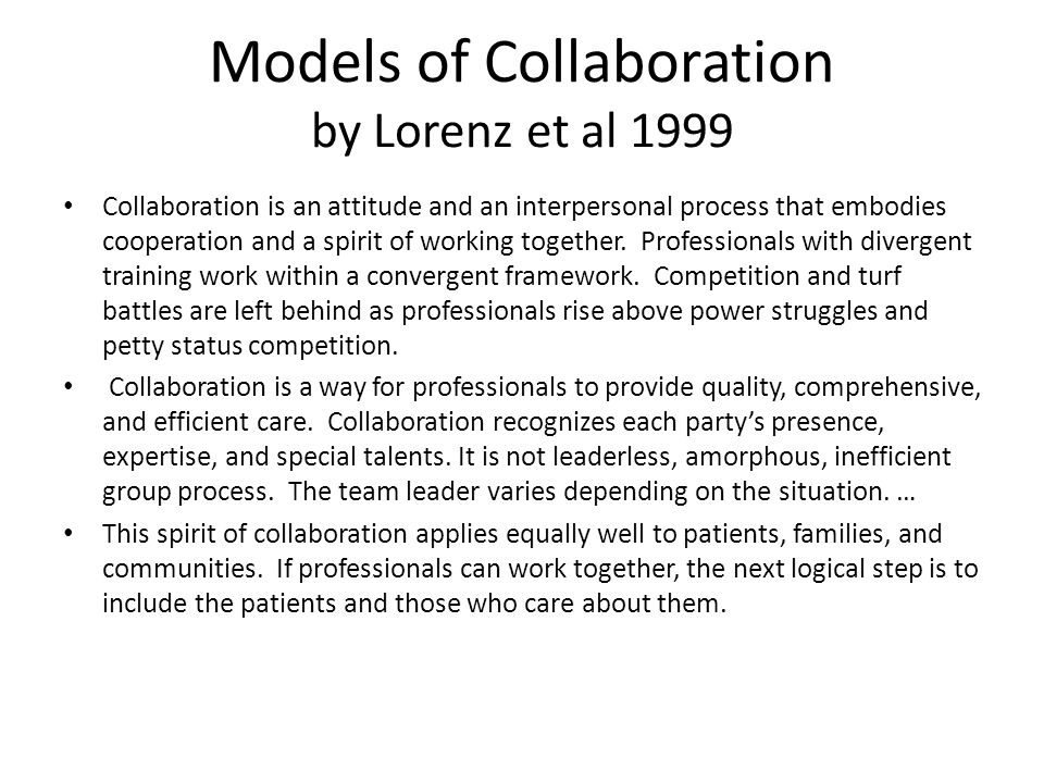 Key Ingredients for Effective Collaboration by Lorenz et al Good working relationships: take time, mutual respect and shared responsibility Common purpose: general patient welfare Paradigms: shared or blended Communication: clear, no jargon, continual, HIPPA issues Location: co-location can simplify some issues Business management and payment methods