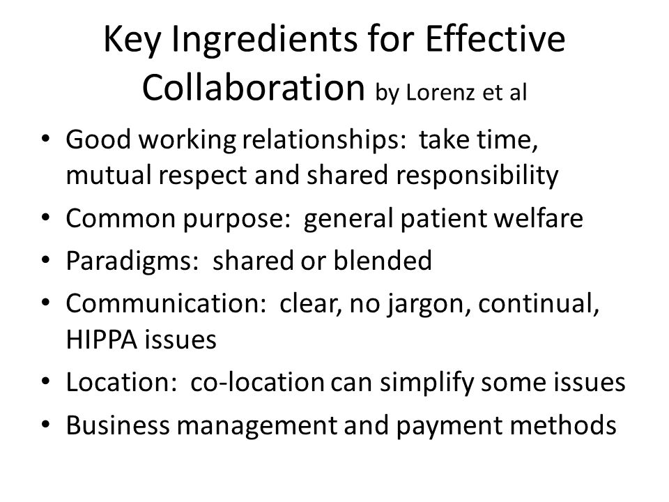 Key Ingredients for Effective Collaboration by Lorenz et al Good working relationships: take time, mutual respect and shared responsibility Common pur