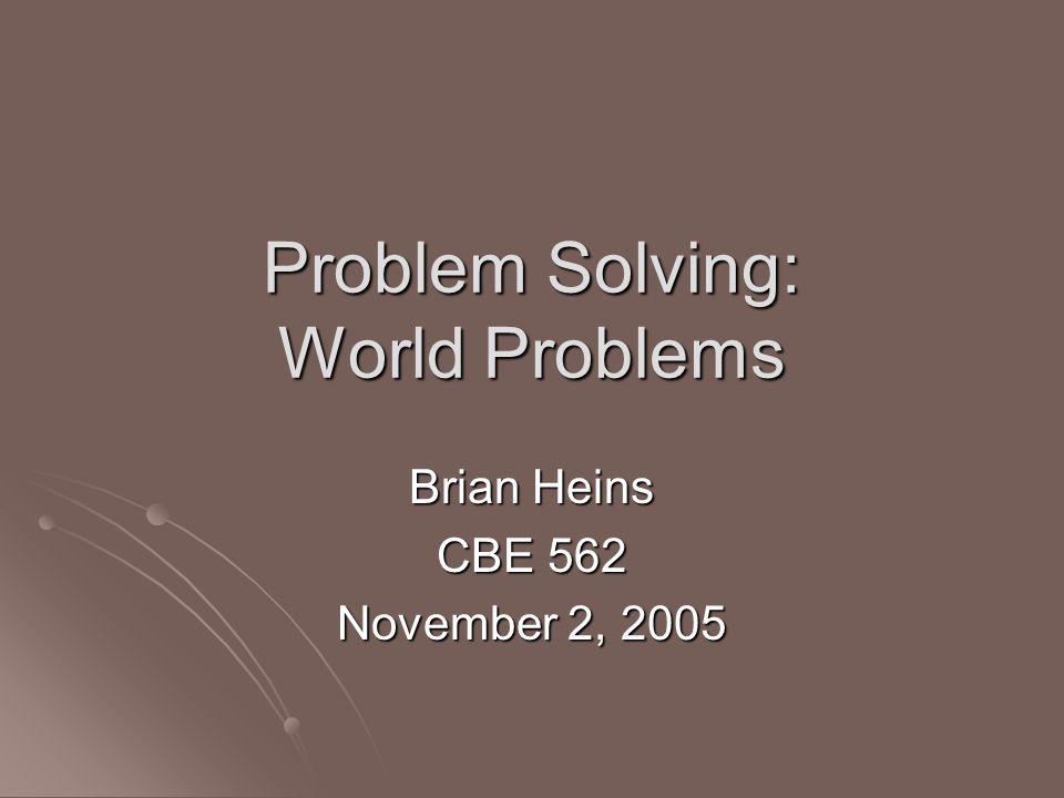 Problem Solving: World Problems Brian Heins CBE 562 November 2, 2005