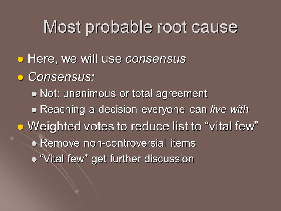 Most probable root cause Here, we will use consensus Here, we will use consensus Consensus: Consensus: Not: unanimous or total agreement Not: unanimous or total agreement Reaching a decision everyone can live with Reaching a decision everyone can live with Weighted votes to reduce list to vital few Weighted votes to reduce list to vital few Remove non-controversial items Remove non-controversial items Vital few get further discussion Vital few get further discussion