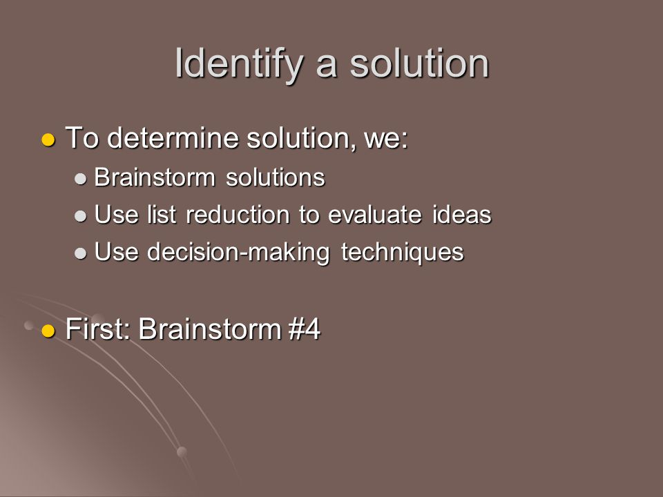 Identify a solution To determine solution, we: To determine solution, we: Brainstorm solutions Brainstorm solutions Use list reduction to evaluate ideas Use list reduction to evaluate ideas Use decision-making techniques Use decision-making techniques First: Brainstorm #4 First: Brainstorm #4
