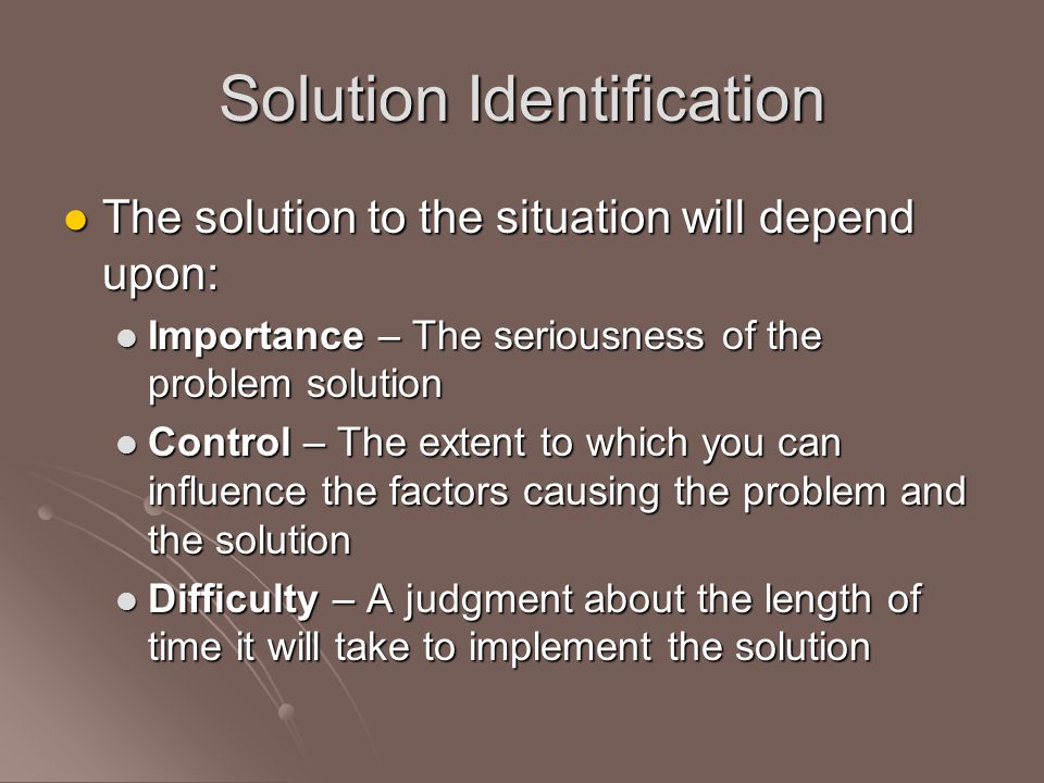 Solution Identification The solution to the situation will depend upon: The solution to the situation will depend upon: Importance – The seriousness of the problem solution Importance – The seriousness of the problem solution Control – The extent to which you can influence the factors causing the problem and the solution Control – The extent to which you can influence the factors causing the problem and the solution Difficulty – A judgment about the length of time it will take to implement the solution Difficulty – A judgment about the length of time it will take to implement the solution