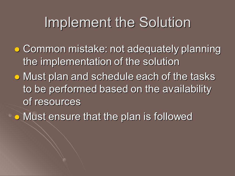 Implement the Solution Common mistake: not adequately planning the implementation of the solution Common mistake: not adequately planning the implementation of the solution Must plan and schedule each of the tasks to be performed based on the availability of resources Must plan and schedule each of the tasks to be performed based on the availability of resources Must ensure that the plan is followed Must ensure that the plan is followed