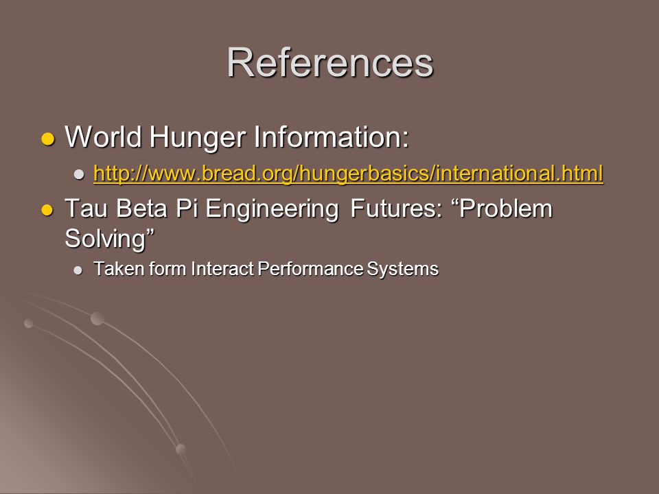 References World Hunger Information: World Hunger Information: http://www.bread.org/hungerbasics/international.html http://www.bread.org/hungerbasics/international.html http://www.bread.org/hungerbasics/international.html Tau Beta Pi Engineering Futures: Problem Solving Tau Beta Pi Engineering Futures: Problem Solving Taken form Interact Performance Systems Taken form Interact Performance Systems