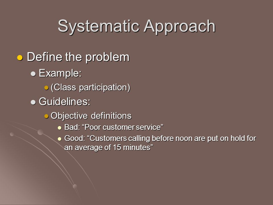 Systematic Approach Define the problem Define the problem Example: Example: (Class participation) (Class participation) Guidelines: Guidelines: Objective definitions Objective definitions Bad: Poor customer service Bad: Poor customer service Good: Customers calling before noon are put on hold for an average of 15 minutes Good: Customers calling before noon are put on hold for an average of 15 minutes