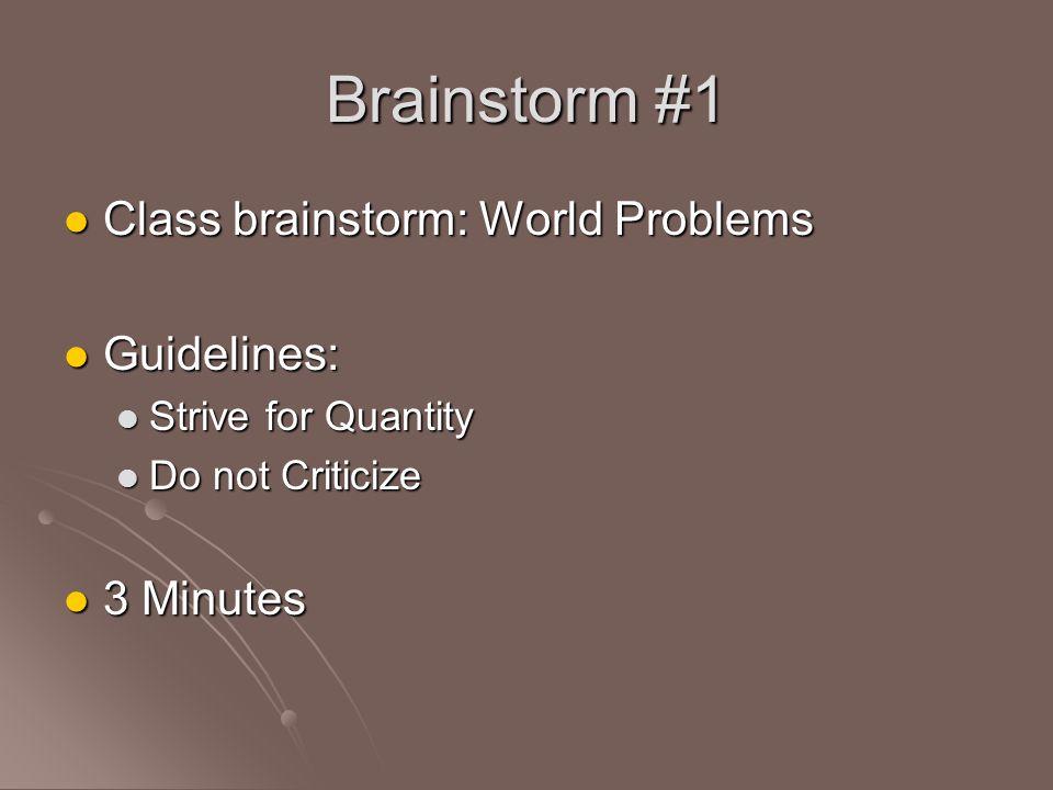 Brainstorm #1 Class brainstorm: World Problems Class brainstorm: World Problems Guidelines: Guidelines: Strive for Quantity Strive for Quantity Do not Criticize Do not Criticize 3 Minutes 3 Minutes