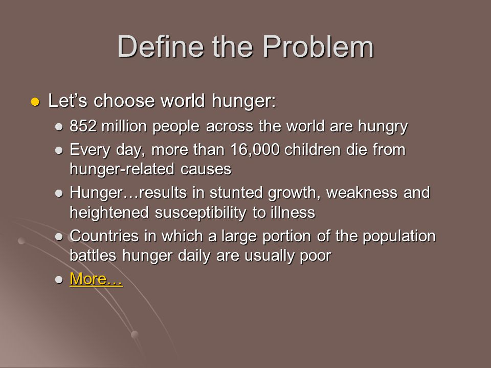 Define the Problem Let's choose world hunger: Let's choose world hunger: 852 million people across the world are hungry 852 million people across the world are hungry Every day, more than 16,000 children die from hunger-related causes Every day, more than 16,000 children die from hunger-related causes Hunger…results in stunted growth, weakness and heightened susceptibility to illness Hunger…results in stunted growth, weakness and heightened susceptibility to illness Countries in which a large portion of the population battles hunger daily are usually poor Countries in which a large portion of the population battles hunger daily are usually poor More… More… More…