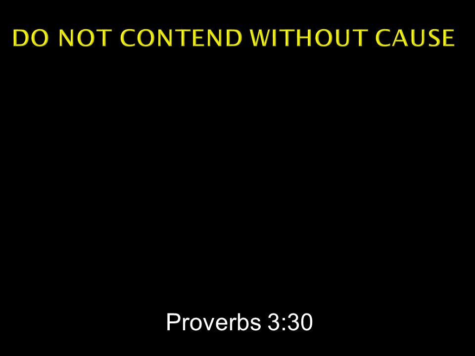  Do not contend with a man without cause, If he has done you no harm.