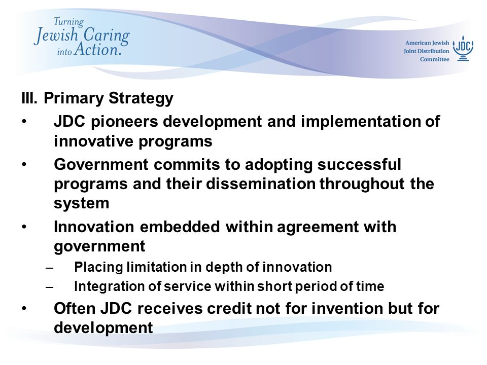 May 2007 Board Meetings in Israel III. Primary Strategy JDC pioneers development and implementation of innovative programs Government commits to adopt