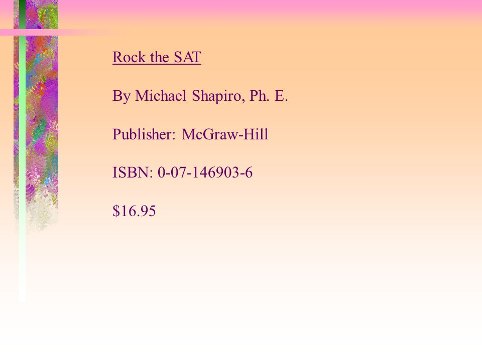 Rock the SAT By Michael Shapiro, Ph. E. Publisher: McGraw-Hill ISBN: 0-07-146903-6 $16.95
