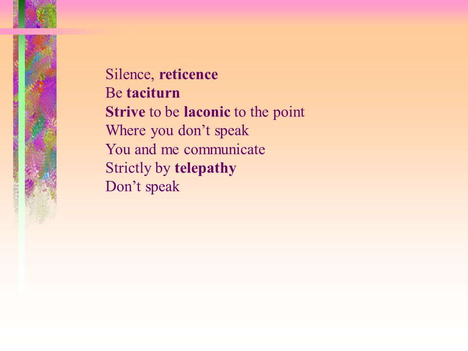 Silence, reticence Be taciturn Strive to be laconic to the point Where you don't speak You and me communicate Strictly by telepathy Don't speak