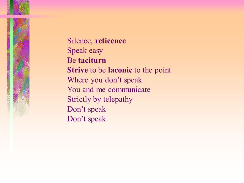 Silence, reticence Speak easy Be taciturn Strive to be laconic to the point Where you don't speak You and me communicate Strictly by telepathy Don't s