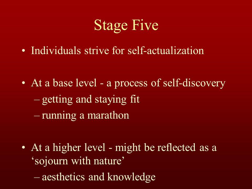 Stage Five Individuals strive for self-actualization At a base level - a process of self-discovery –getting and staying fit –running a marathon At a higher level - might be reflected as a 'sojourn with nature' –aesthetics and knowledge
