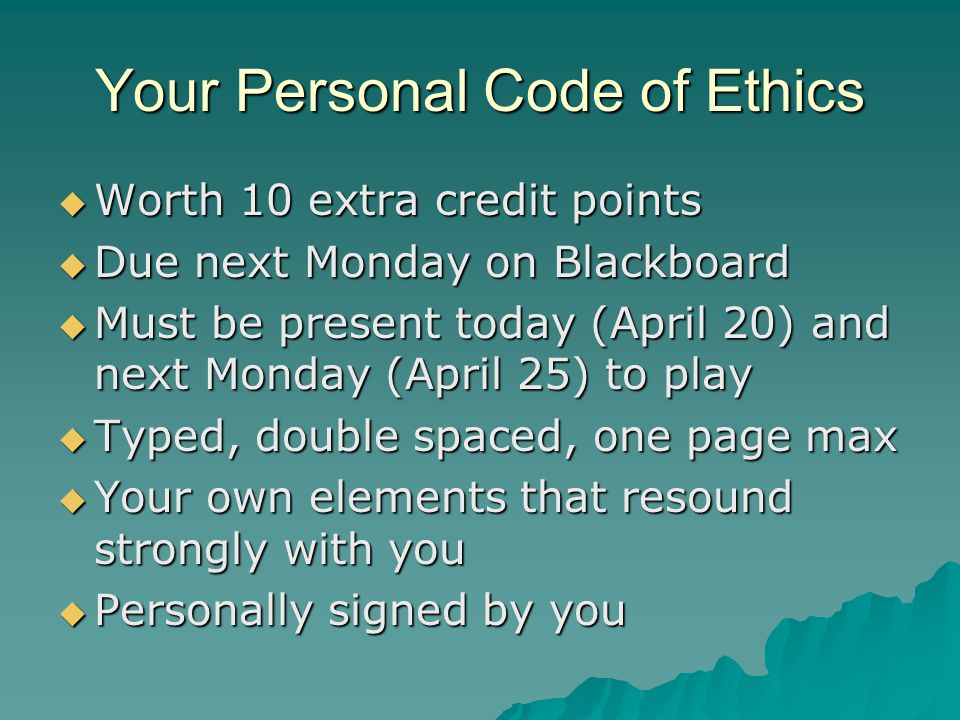Your Personal Code of Ethics  Worth 10 extra credit points  Due next Monday on Blackboard  Must be present today (April 20) and next Monday (April 25) to play  Typed, double spaced, one page max  Your own elements that resound strongly with you  Personally signed by you