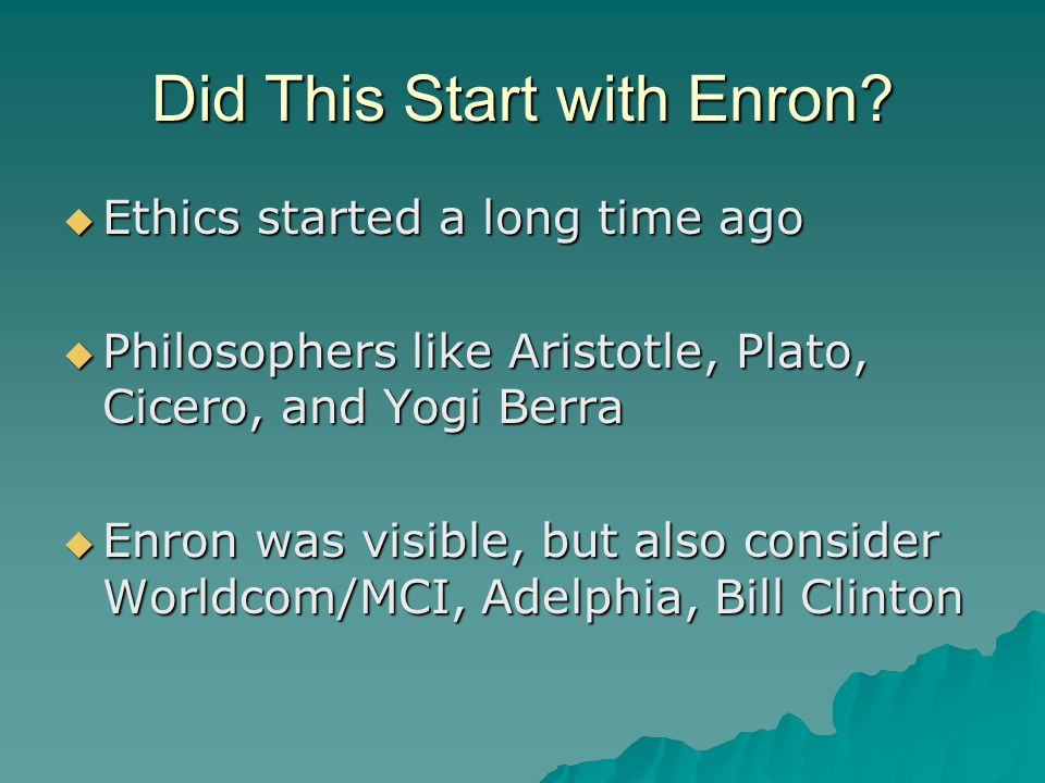 Did This Start with Enron?  Ethics started a long time ago  Philosophers like Aristotle, Plato, Cicero, and Yogi Berra  Enron was visible, but also