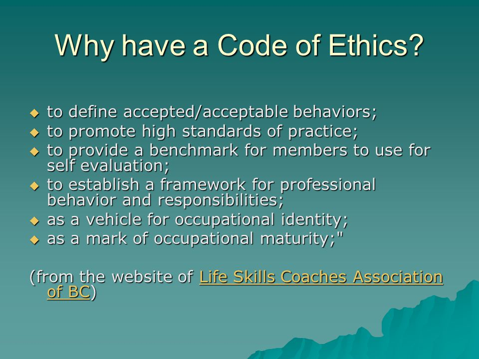 Why have a Code of Ethics?  to define accepted/acceptable behaviors;  to promote high standards of practice;  to provide a benchmark for members to