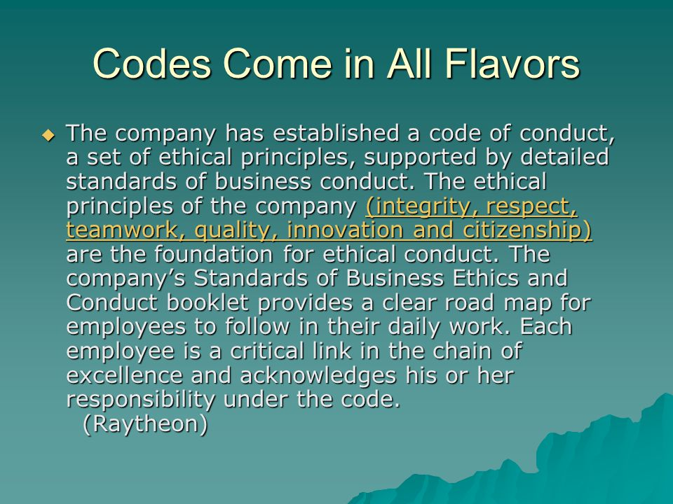 Codes Come in All Flavors  The company has established a code of conduct, a set of ethical principles, supported by detailed standards of business conduct.