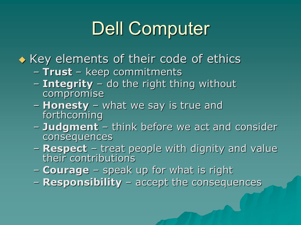Dell Computer  Key elements of their code of ethics –Trust – keep commitments –Integrity – do the right thing without compromise –Honesty – what we s