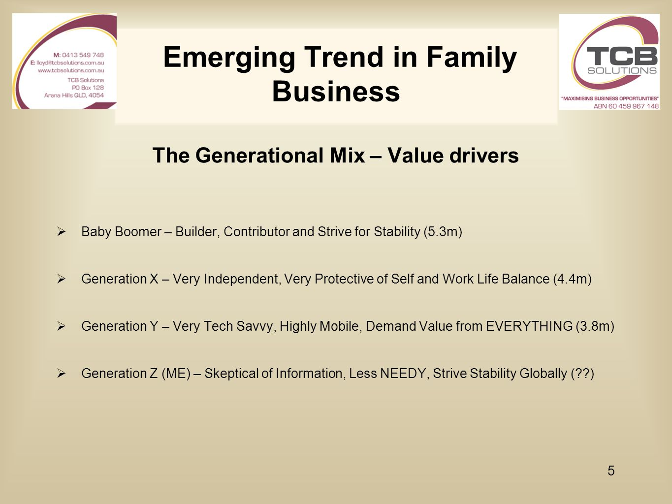 Emerging Trend in Family Business The Generational Mix – Value drivers  Baby Boomer – Builder, Contributor and Strive for Stability (5.3m)  Generati