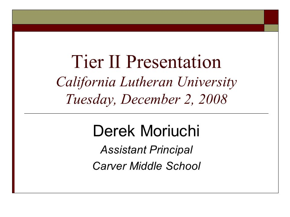Tier II Presentation California Lutheran University Tuesday, December 2, 2008 Derek Moriuchi Assistant Principal Carver Middle School
