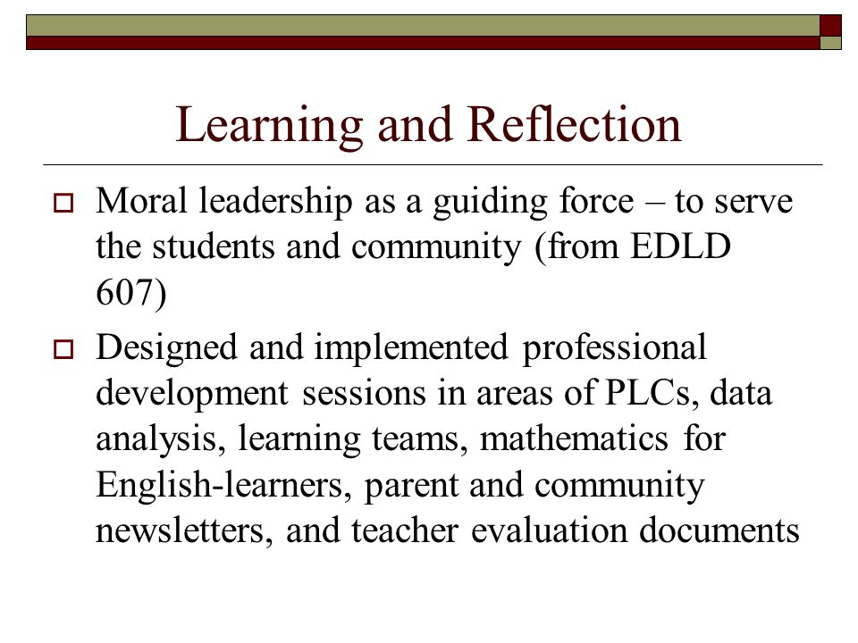 Learning and Reflection  Moral leadership as a guiding force – to serve the students and community (from EDLD 607)  Designed and implemented professional development sessions in areas of PLCs, data analysis, learning teams, mathematics for English-learners, parent and community newsletters, and teacher evaluation documents