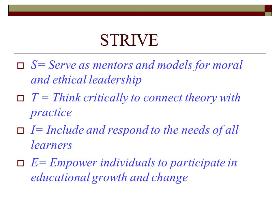 STRIVE  S= Serve as mentors and models for moral and ethical leadership  T = Think critically to connect theory with practice  I= Include and respond to the needs of all learners  E= Empower individuals to participate in educational growth and change