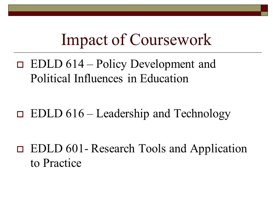 Impact of Coursework EEDLD 614 – Policy Development and Political Influences in Education EEDLD 616 – Leadership and Technology EEDLD 601- Research Tools and Application to Practice