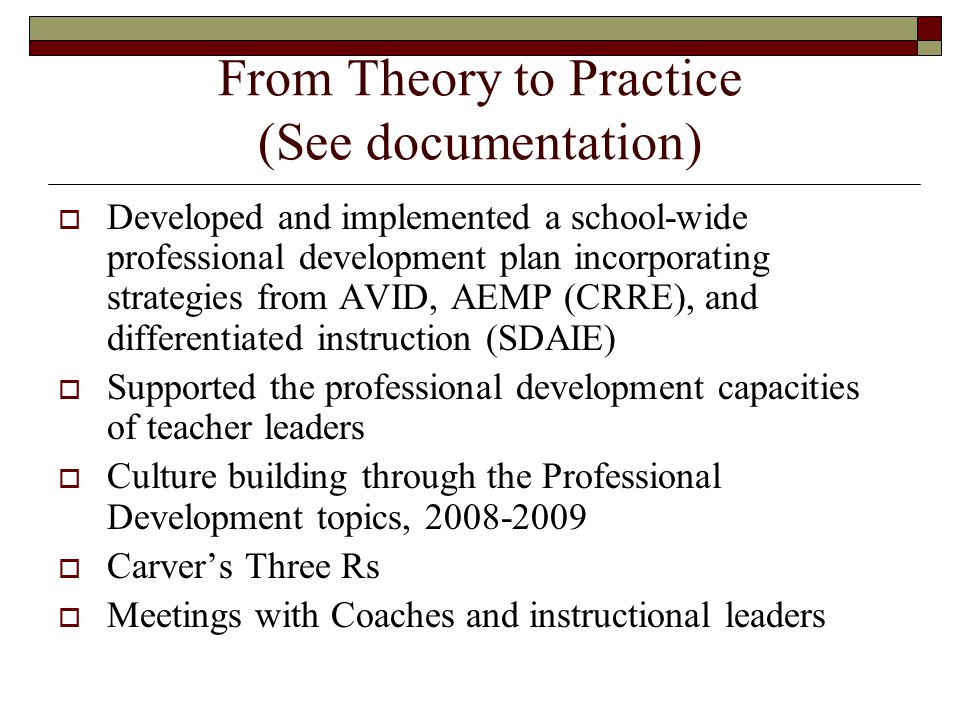 From Theory to Practice (See documentation)  Developed and implemented a school-wide professional development plan incorporating strategies from AVID, AEMP (CRRE), and differentiated instruction (SDAIE)  Supported the professional development capacities of teacher leaders  Culture building through the Professional Development topics, 2008-2009  Carver's Three Rs  Meetings with Coaches and instructional leaders