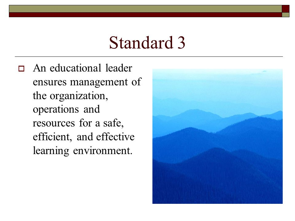 Standard 3  An educational leader ensures management of the organization, operations and resources for a safe, efficient, and effective learning environment.