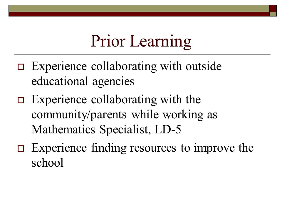 Prior Learning  Experience collaborating with outside educational agencies  Experience collaborating with the community/parents while working as Mathematics Specialist, LD-5  Experience finding resources to improve the school