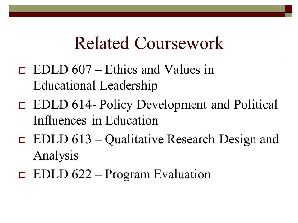 Related Coursework  EDLD 607 – Ethics and Values in Educational Leadership  EDLD 614- Policy Development and Political Influences in Education  EDLD 613 – Qualitative Research Design and Analysis  EDLD 622 – Program Evaluation