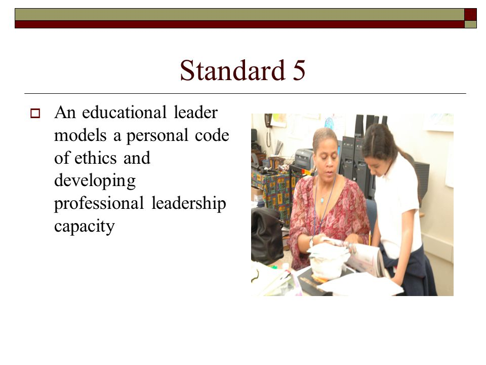 Standard 5  An educational leader models a personal code of ethics and developing professional leadership capacity