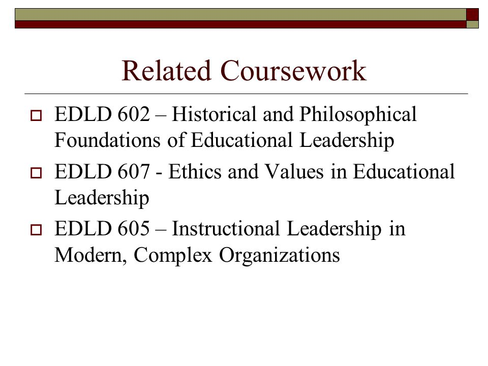 Related Coursework  EDLD 602 – Historical and Philosophical Foundations of Educational Leadership  EDLD 607 - Ethics and Values in Educational Leadership  EDLD 605 – Instructional Leadership in Modern, Complex Organizations