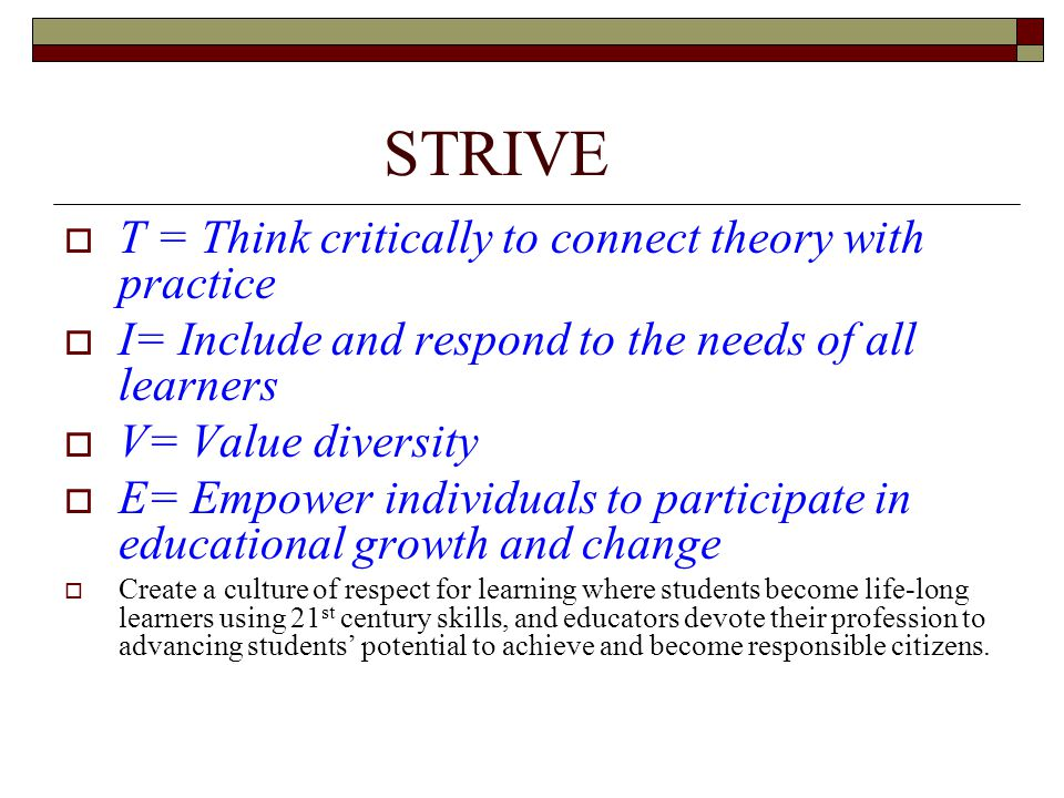 STRIVE  T = Think critically to connect theory with practice  I= Include and respond to the needs of all learners  V= Value diversity  E= Empower individuals to participate in educational growth and change  Create a culture of respect for learning where students become life-long learners using 21 st century skills, and educators devote their profession to advancing students' potential to achieve and become responsible citizens.